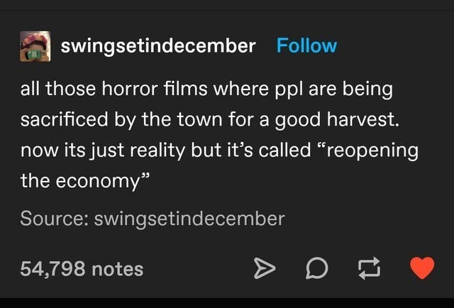 "top ten 10 tumblr posts daily | swingsetindecember Follow all those horror films where ppl are being sacrificed by town good harvest. now its just reality but 's called ""reopening economy"" Source: swingsetindecember 54,798 notes"
