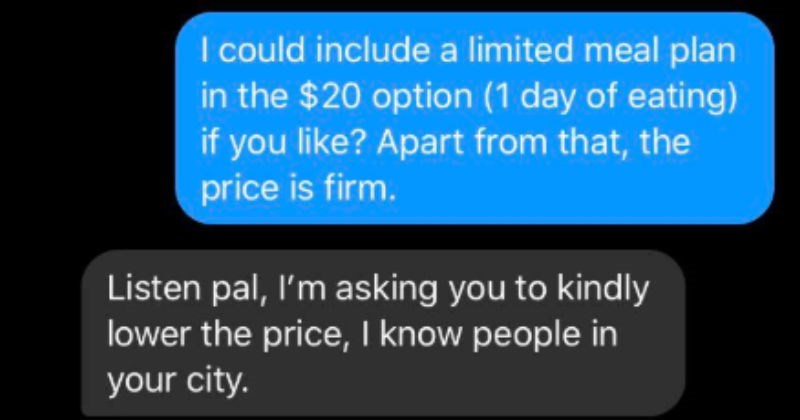 Stranger threatens guy over price of service | could include limited meal plan 20 option (1 day eating) if like? Apart price is firm. Listen pal asking kindly lower price know people city don't think they'd appreciate busting my balls over here oh no