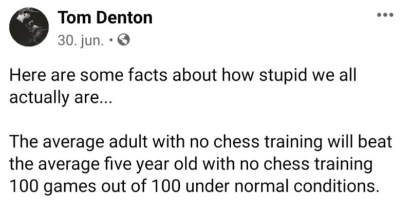 Facebook post about how dumb we actually are | Tom Denton 30. jun O Here are some facts about stupid all actually are average adult with no chess training will beat average five year old with no chess training 100 games out 100 under normal conditions average 1600 Elo rated player who'll probably be player with several years experience will beat average adult 100 games out 100.