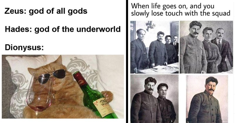 Funny memes about history | Zeus: god all gods Hades: god underworld Dionysus: cat in sunglasses holding wine and a glass | life goes on, and slowly lose touch with squad Stalin by himself