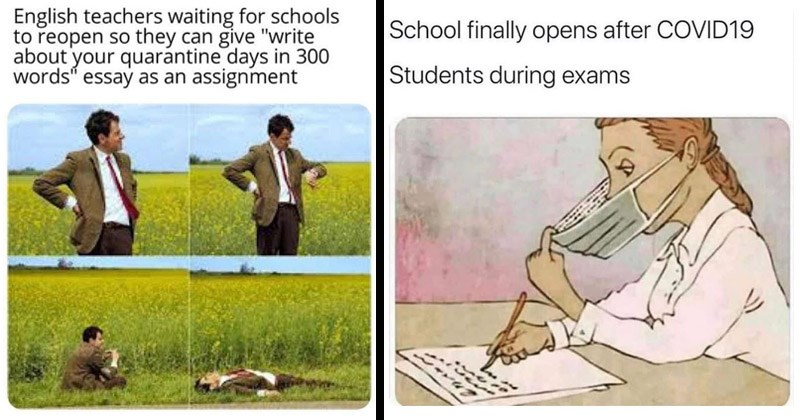 Funny memes and reaction tweets about schools reopening in the fall   English teachers waiting schools reopen so they can give write about quarantine days 300 words essay as an assignment Mr. Bean in a field   School finally opens after COVID19 Students during exams writing test answers on the inside of face mask