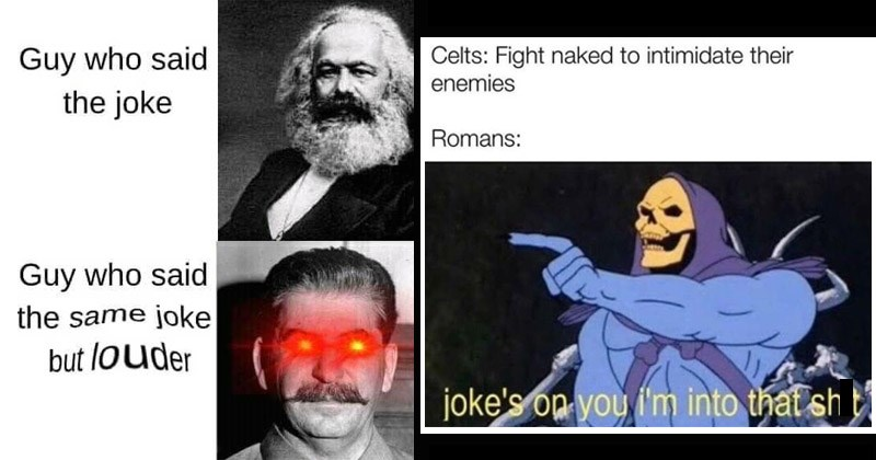 Funny memes about history | Guy who said joke Guy who said same joke but louder Karl Marx Stalin red eyes | Celts: Fight naked intimidate their enemies Romans: joke's op into shit Skeletor