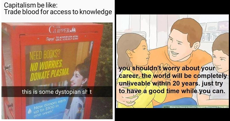 Funny dystopian memes about the bleak world we live in | Capitalism be like: Trade blood access knowledge ADVERTISE HERE Signal CALL NEED BOOKS? NO WORRIES DONATE PLASMA. this is some dystopian shit New donors earn up 100 one week! | shouldn't worry about ýour career world will be completely unliveable within 20 years. just try have good time while can. wiki Have Healthy Second Marriage Were Widowed