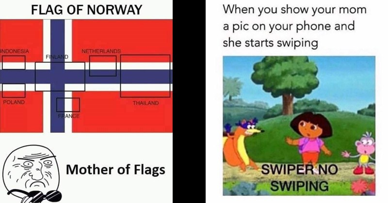 Funny random memes | FLAG NORWAY INDONESIA NETHERLANDS FINLAND POLAND THAILAND FRANCE Mother Flags | show mom pic on phone and she starts swiping SWIPER NO SWIPING Dora the Explorer