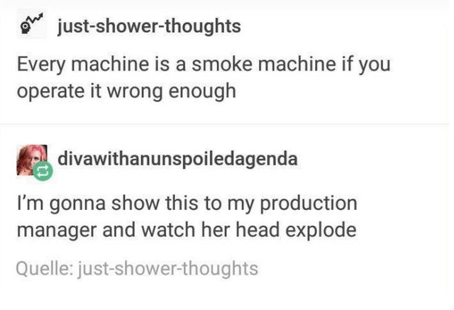 top ten 10 tumblr posts daily | just-shower-thoughts Every machine is smoke machine if operate wrong enough divawithanunspoiledagenda gonna show this my production manager and watch her head explode Quelle: just-shower-thoughts