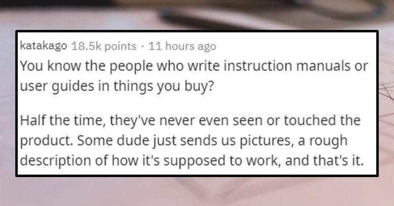 sketchy secrets from many jobs and industries | katakago 18.5k points 11 hours ago know people who write instruction manuals or user guides things buy? Half time, they've never even seen or touched product. Some dude just sends us pictures rough description s supposed work, and 's .