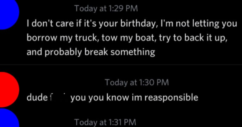 Conversation of guy who doesn't know about fishing trying to borrow boat | Today at 1:29 PM don't care if 's birthday not letting borrow my truck, tow my boat, try back up, and probably break something Today at 1:30 PM dude fuck know im reasponsible Today at 1:31 PM Naw ever since started date girl been slipping Like even happened car farily new Today at 1:31 PM minor fender bender but thats besides point wasnt even my fault