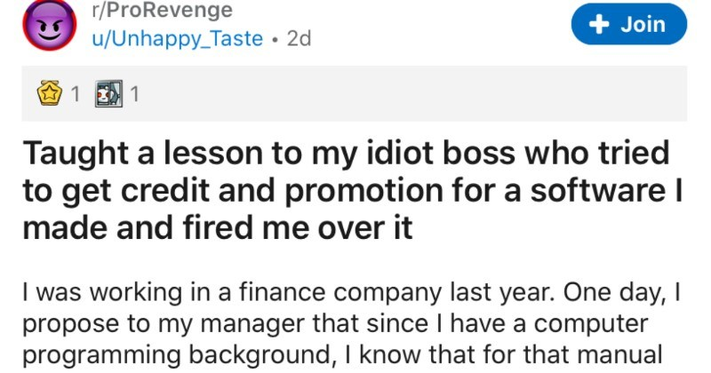 Boss tries to steal employee's work, and ends up getting fired | r/ProRevenge Join u/Unhappy_Taste 2d 1 E 1 Taught lesson my idiot boss who tried get credit and promotion softwarel made and fired over working finance company last year. One day propose my manager since have computer programming background know manual job XYZ, automation can be done using some new tech and 'll reduce 500 man hours per week. He also has some tech background, so he says hasn't been done because can't be done and beh