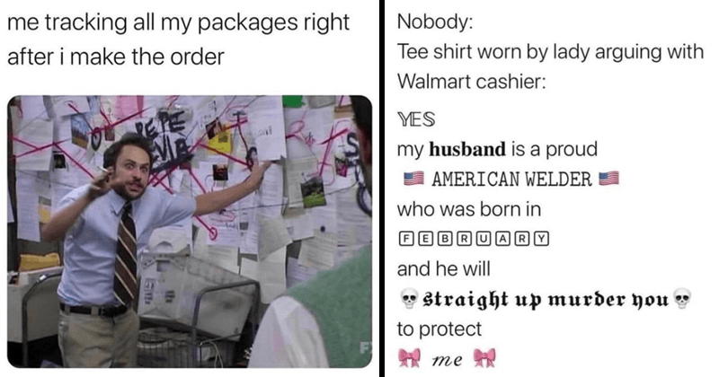Funny random memes, dank memes, covid-19 memes, edgy memes, funny pictures, funny tweets | tracking all my packages right after make order | Nobody: Tee shirt worn by lady arguing with Walmart cashier: YES my husband is proud AMERICAN WELDER who born FEBRUAR|Y and he will Straight up murder protect
