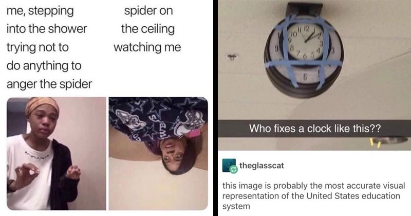 Funny random memes | spider on ceiling stepping into shower trying not watching do anything anger spider me explaining to my mom | Who fixes clock like this theglasscat this image is probably most accurate visual representation United States education system broken clock with a working clock taped to it