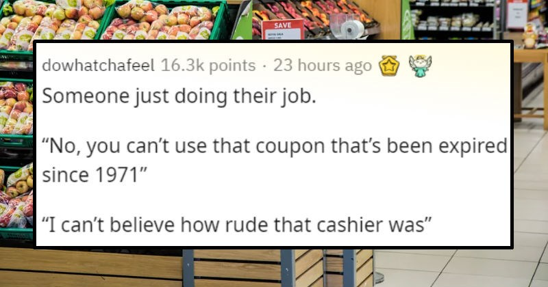 The smallest and stupidest things people get offended by | dowhatchafeel 16.3k points 23 hours ago Someone just doing their job No can't use coupon 's been expired since 1971 can't believe rude cashier walrus_kitten 4.1k points 20 hours ago 3 Worked clothing store would send $10 off $25 coupons occasionally obvious reasons can only use them once, so were told rip them up and throw them away after scanning them anger would fill old ladies' faces ripped coupon half and threw garbage after scanning