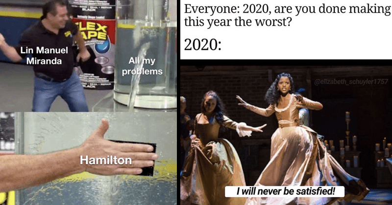 Funny memes about lin-manuel miranda's musical hamilton, theater memes | Everyone: 2020, are done making this year worst? 2020 elizabeth_schuyler1757 will never be satisfied! | BLACK Bugs Leats FLEX TAPE Lin Manuel All my problems Miranda Hamilton