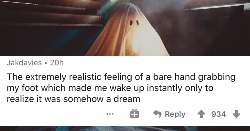 People describe the scariest things that woke them up in the middle of the night   Jakdavies 20h extremely realistic feeling bare hand grabbing my foot which made wake up instantly only realize somehow dream Reply 934
