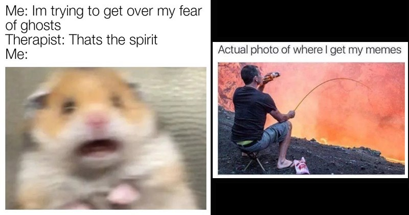Funny random memes | Im trying get over my fear ghosts Therapist: Thats spirit : scared hamster | Actual photo where get my memes man fishing in a river of lava