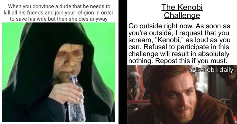 Funny memes about the Star Wars prequels | convince dude he needs kill all his friends and join religion order save his wife but then she dies anyway Darth Sidious Palpatine drinking from a straw | Kenobi Challenge Go outside right now. As soon as outside request scream Kenobi as loud as can. Refusal participate this challenge will result absolutely nothing. Repost this if must kenobi_daily