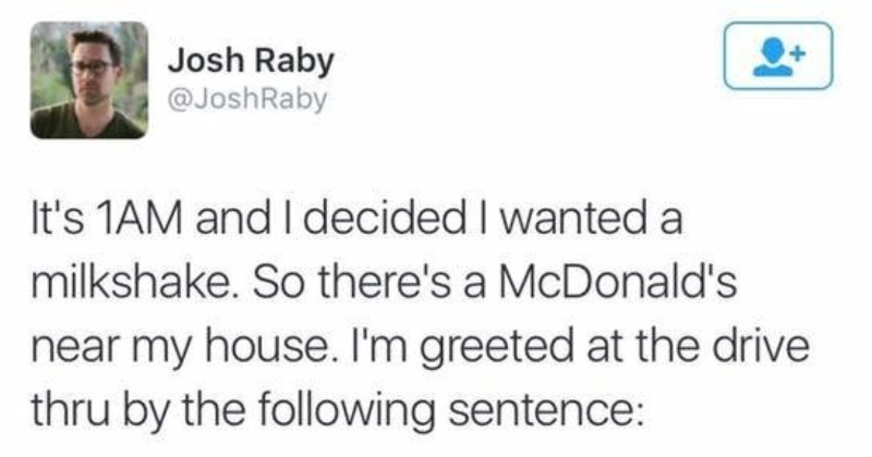 Funny Twitter thread about a man's surreal McDonald's visit | Josh Raby @JoshRaby 's 1AM and decided wanted milkshake. So there's McDonald's near my house greeted at drive thru by following sentence: