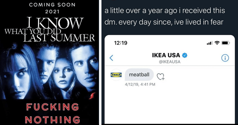 funny random memes | COMING SOON 2021 KNOW DID LAST SUMMER FUCKING NOTHING | eric curtin @dubstep4dads little over year ago received this dm. every day since, ive lived fear 12:19 IKEA USA O @IKEAUSA (KEA meatball 4/12/19, 4:41 PM