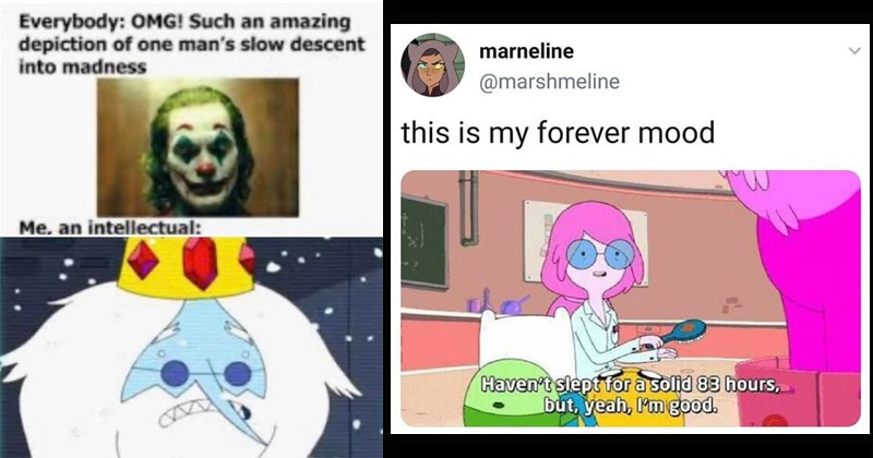 Funny memes about the TV show 'Adventure Time' | Everybody: OMG! Such an amazing depiction one man's slow descent into madness an intellectual: The Joker vs The Ice King | marneline @marshmeline this is my forever mood Haven't slept solid 83 hours, but, yeah good