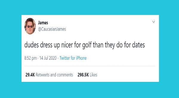 Funniest Relationship Tweets | James @CaucasianJames dudes dress up nicer golf than they do dates 8:52 pm 14 Jul 2020 Twitter iPhone 29.4K Retweets and comments 298.5K Likes >