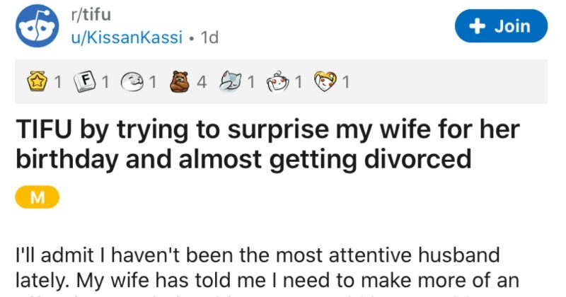 Husband's birthday surprise for his wife almost leads to them getting divorced | r/tifu Join u/Kissankassi 1d 1 F 1 1 TIFU by trying surprise my wife her birthday and almost getting divorced admit haven't been most attentive husband lately. My wife has told need make more an effort our relationship or would have problems tried really hard invest our relationship ever since finding out my wife is not feeling as happy as she should be.