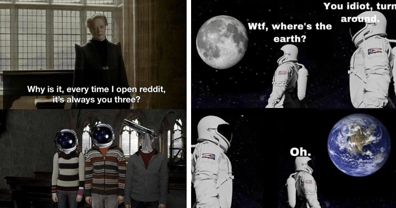 Wait, It's All Ohio? Always Has Been memes astronaut pointing gun at another astronaut while they look at earth from space | Why is every time open reddit s always three? Harry Potter Professor McGonagall | idiot, turn around. Wtf, where's earth? Oh.