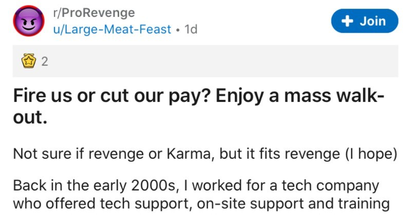 A satisfying revenge story about employees staging a mass walkout | r/ProRevenge Join u/Large-Meat-Feast 1d 2 Fire us or cut our pay? Enjoy mass walk- out. Not sure if revenge or Karma, but fits revenge hope) Back early 2000s worked tech company who offered tech support, on-site support and training organisations who either didn't want specialised staff, or could benefit outsourcing company consisted three directors Sales department, Finance/HR department, and Tech department. Tech further split