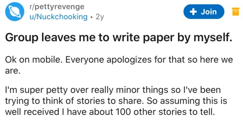 Group tries to get student to write paper alone, so a petty revenge ensues | r/pettyrevenge u/Nuckchooking• 2y Join Group leaves write paper by myself. Ok on mobile. Everyone apologizes so here are super petty over really minor things so l've been trying think stories share. So assuming this is well received have about 100 other stories tell. TL;dr: Group left write paper by myself so threw them under bus.