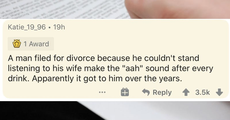 "The most ridiculous reasons that people ever filed for divorce | Katie_19_96 19h 1 Award man filed divorce because he couldn't stand listening his wife make aah"" sound after every drink. Apparently got him over years. Reply 3.5k"