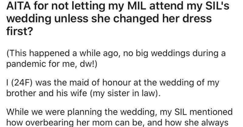 Mother-of-the-bride wears a white dress, and the maid of honor asks her to change it | AITA not letting my MIL attend my SIL's wedding unless she changed her dress first This happened while ago, no big weddings during pandemic dw 24F maid honour at wedding my brother and his wife (my sister law While were planning wedding, my SIL mentioned overbearing her mom can be, and she always feels bad asking her stop being an attention hog told my SIL on wedding day, l'd take care her, no matter .