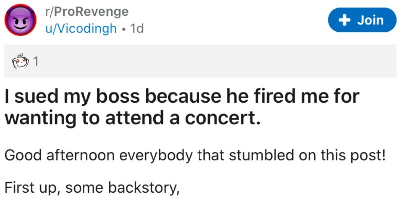 Man's boss fires him after he requests day off for concert, so he takes his boss to court | r/ProRevenge u/Vicodingh 1d Join 1 sued my boss because he fired wanting attend concert. Good afternoon everybody stumbled on this post! First up, some backstory, During my gap year between studies decided work Company N. Company N run by husband
