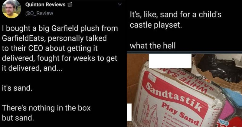 Guy orders Garfield toy and get sand, and can't find a solution | Quinton Reviews @Q_Review bought big Garfield plush GarfieldEats, personally talked their CEO about getting delivered, fought weeks get delivered, and s sand. There's nothing box but sand s, like, sand child's castle playset hell | SABLE BL WHITE SA Sandtastik Alew Play Sand DEAL INDOOR PLAY USE CL UNTABLE OUTDOOR AREAS MOLDS GREAT MOST EeRONMENTALLY FRENDLY CONTAING NO FREE SILICA CONTANS NO PREE GUARTZ *oNATTURAL 25 ib (11.3 kg)