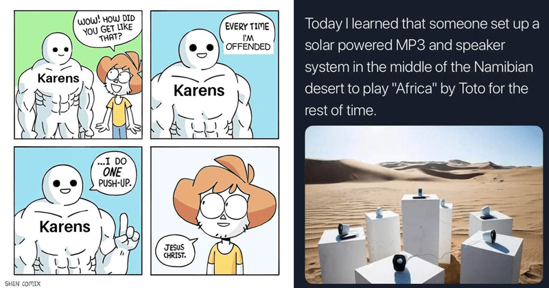 "funny random memes | wow DID GET LIKE EVERY TIME OFFENDED Karens Karens DO ONE PUSH-UP. Karens JESUS CHRIST SHEN COMIX | Good Time Charlie @BPlunkrs Today learned someone set up solar powered MP3 and speaker system middle Namibian desert play ""Africa"" by Toto rest time."