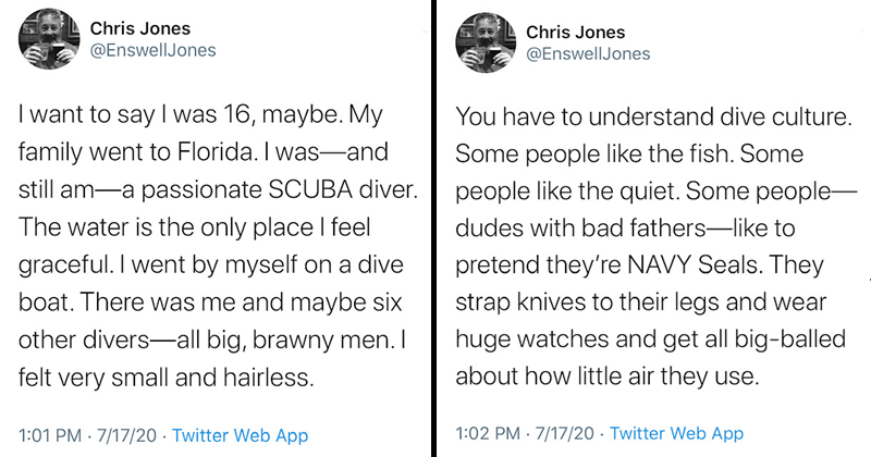 funny scuba diving twitter story about peeing on a guys mouth | Chris Jones @EnswellJones want say 16, maybe. My family went Florida and still am- passionate SCUBA diver water is only place feel graceful went by myself on dive boat. There and maybe six other divers- all big, brawny men felt very small and hairless. 1:01 PM 17 Jul 20 Twitter Web App 5,448 Retweets and comments 13.3K Likes Chris Jones @EnswellJones 1d Replying EnswellJones have understand dive culture. Some people like fish. Some