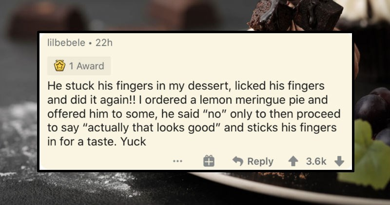 "People describe the worst dates they've ever been on | lilbebele 22h 1 Award He stuck his fingers my dessert, licked his fingers and did again ordered lemon meringue pie and offered him some, he said ""no"" only then proceed say ""actually looks good"" and sticks his fingers taste. Yuck Reply 3.6k"
