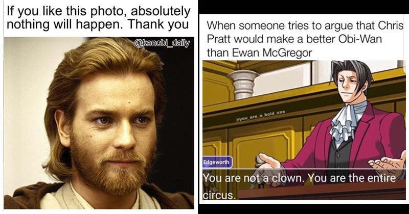 Funny memes about Obi-Wan Kenobi from Star Wars | If like this photo, absolutely nothing will happen. Thank kenobi_daily Ewan McGregor | someone tries argue Chris Pratt would make better Obi-Wan than Ewan McGregor are_a bold one Edgeworth are not clown are entire circus. Phoenix Wright Ace Attorney