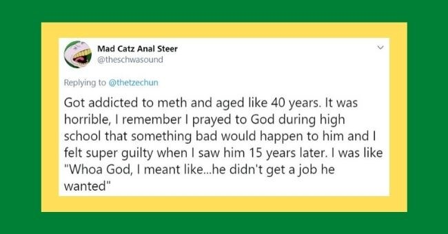 "people tweet about what their high school bully does now - tweet saying bully got addicted to meth aged 40 years | Mad Catz Anal Steer @theschwasound Replying thetzechun Got addicted meth and aged like 40 years horrible remember prayed God during high school something bad would happen him and felt super guilty saw him 15 years later like ""Whoa God meant like he didn't get job he wanted"" 1:54 AM Jul 18, 2020 Twitter Android >"