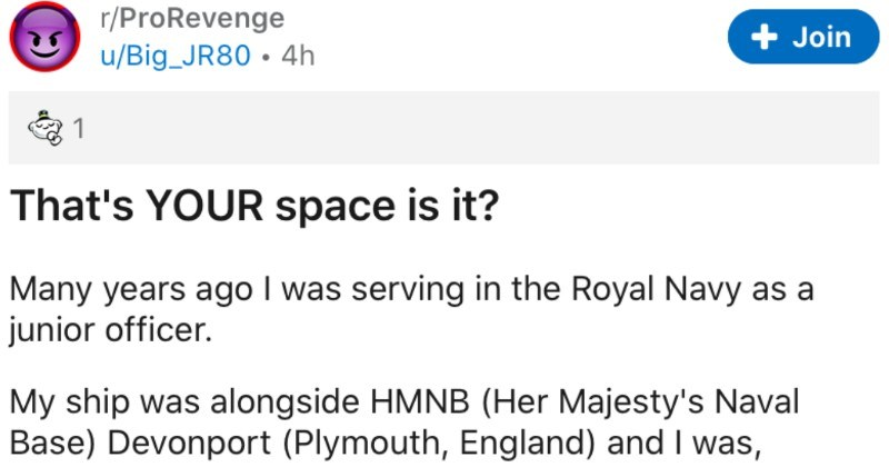 "Royal Navy junior officer takes revenge on guy with parking job | r/ProRevenge u/Big_JR80 4h Join 's space is Many years ago serving Royal Navy as junior officer. My ship alongside HMNB (Her Majesty's Naval Base) Devonport (Plymouth, England) and through bit luck and quick thinking possession coveted mobile car pass. These were rarely issued and were highly sought after as allowed park almost any parking space on base and so useful getting all gopher"" jobs got as very junior Sub Lieutenant pass"