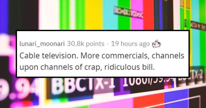 Products that are more expensive and somehow worse | lunari_moonari 30.2k points 18 hours ago Cable television. More commercials, channels upon channels crap, ridiculous billI.