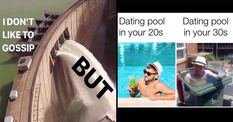Funny random memes | DON'T LIKE GOSSIP BUT water gushing through dam | Dating pool 20s having a cocktail in a pool Dating pool 30s person sitting in a trash can filled with water depositphotos depositphotos dapasitphotos