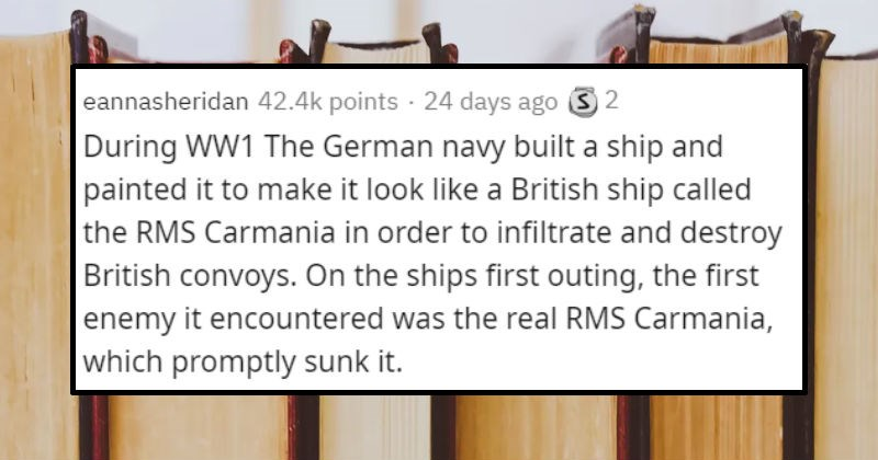 Historical events that are so ridiculous they seem fictional | eannasheridan 42.4k points 24 days ago 3 2 During WW1 German navy built ship and painted make look like British ship called RMS Carmania order infiltrate and destroy British convoys. On ships first outing first enemy encountered real RMS Carmania, which promptly sunk .