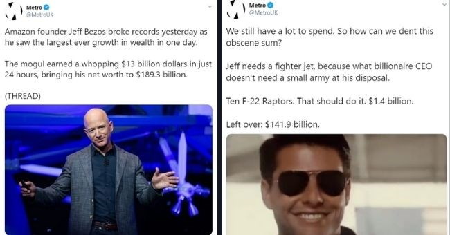 tweets about the Metro UK challenging themselves to spend Jeff Bezos' net worth | Amazon founder Jeff Bezos records yesterday as saw the largest ever growth in wealth in day. mogul a whopping $13 billion dollars in 24 hours. bringing his net worth to S 189.3 bdlbn. THREAD) | We still have a lot to spend. So how can dent this obscene sum? Jeff needs a fighter jet, because what billionaire CEO doesn't need a small army at his disposal. Ten F-22 Raptors. That should do it. $1.4 billion.