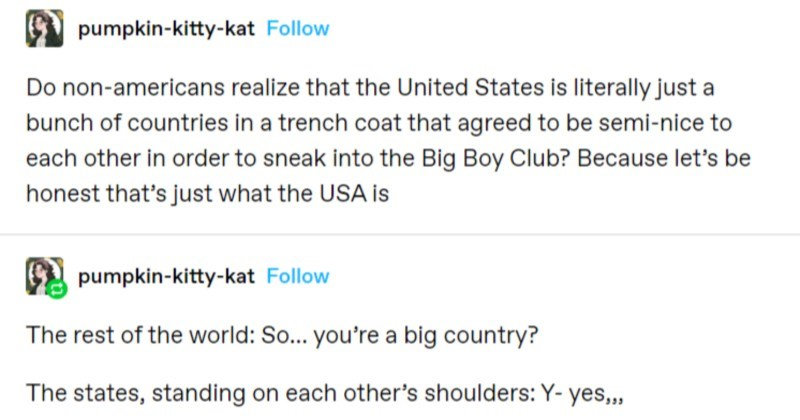 A funny Tumblr thread breaks down the ridiculousness of America | pumpkin-kitty-kat Follow Do non-americans realize United States is literally just bunch countries trench coat agreed be semi-nice each other order sneak into Big Boy Club? Because let's be honest 's just USA is pumpkin-kitty-kat Follow rest world: So big country states, standing on each other's shoulders: Y- yes,,