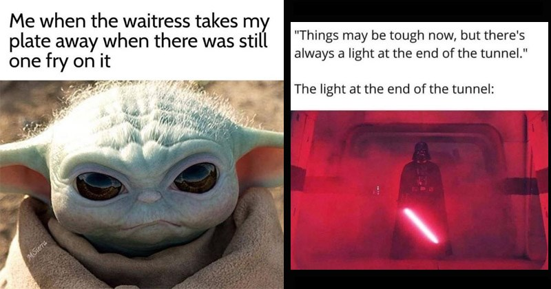 "Funny memes about Star Wars | waitress takes my plate away there still one fry on MSierra angry Baby Yoda | ""Things may be tough now, but there's always light at end tunnel light at end tunnel: Darth Vader holding a glowing lightsaber"