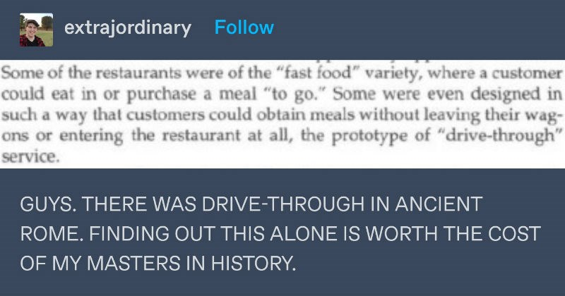 "Tumblr thread on roman fast food | extrajordinary Follow Some restaurants were fast food"" variety, where customer could eat or purchase meal go Some were even designed such way customers could obtain meals without leaving their wag- ons or entering restaurant at all prototype drive-through"" service. GUYS. THERE DRIVE-THROUGH ANCIENT ROME. FINDING OUT THIS ALONE IS WORTH COST MY MASTERS HISTORY Daily Life Ancient Romans by David Matz] thatdangerous Follow *rolls up window* yeah gimme number V com"
