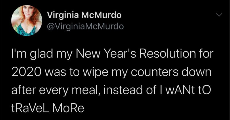 Funny random tweets | virginia McMurdo @VirginiaMcMurdo glad my New Year's Resolution 2020 wipe my counters down after every meal, instead ofI WANT tRaVel MoRe 3:07 PM 7/21/20 Twitter Android