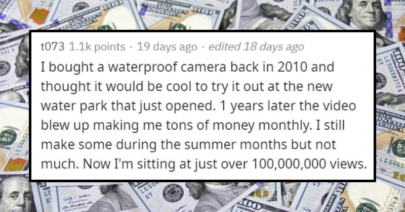 Strange and unexpected ways people got money | t073 1.1k points 19 days ago edited 18 days ago bought waterproof camera back 2010 and thought would be cool try out at new water park just opened. 1 years later video blew up making tons money monthly still make some during summer months but not much. Now sitting at just over 100,000,000 views. Edit since 's buried comments now, here's video https youtu.be/6BoOhDf2Tmg