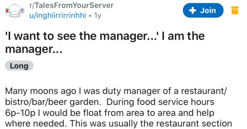 Karen asks to speak to a manager, she's already speaking to one, and a reality check ensues | r/TalesFromYourServer u/inghiirrirrinhhi ly Join want see manager am manager Long Many moons ago duty manager restaurant/ bistro/bar/beer garden. During food service hours 6p-10p would be float area area and help where needed. This usually restaurant section as full table service; where as other areas customer approached bar/bistro order and collect their own meals/drinks.