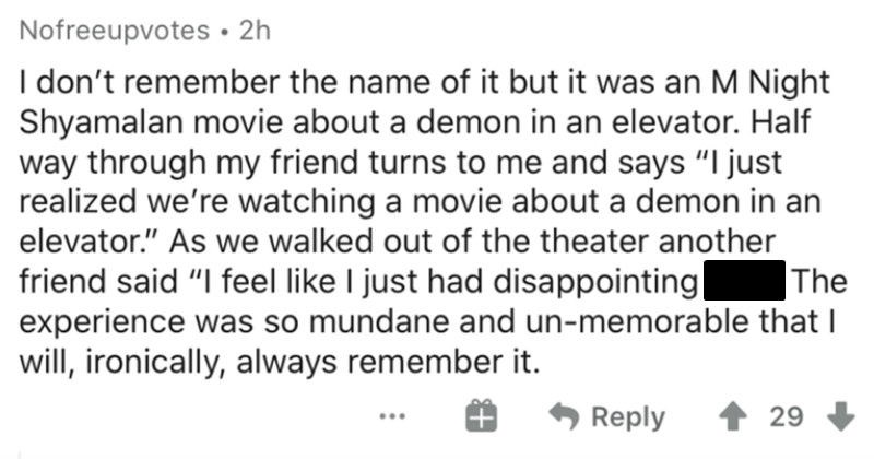 People describe the absolute worst movies that they ever sat through | Nofreeupvotes 2h don't remember name but an M Night Shyamalan movie about demon an elevator. Half way through my friend turns and says just realized watching movie about demon an elevator As walked out theater another friend said feel like just had disappointing sex experience so mundane and un-memorable will, ironically, always remember Reply 29