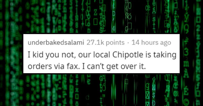 Products, companies, and things that somehow still exist | underbakedsalami 27.1k points 13 hours ago kid not, our local Chipotle is taking orders via fax can't get over .