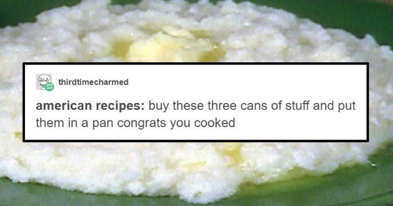 A funny Tumblr thread uses cultural stereotypes to imagine various hilarious recipes | thirdtimecharmed american recipes: buy these three cans stuff and put them pan congrats cooked